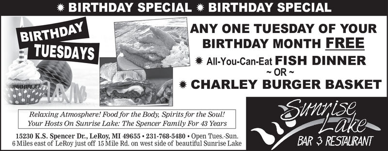 BIRTHDAY SPECIAL BIRTHDAY SPECIALBIRTHDAYTUESDAYSANY ONE TUESDAY OF YOURBIRTHDAY MONTH FREEAll-You-Can-Eat FISH DINNERORCHARLEY BURGER BASKETSitrisiseRelaxing Atmosphere! Food for the Body, Spirits for the Soul!Your Hosts On Sunrise Lake: The Spencer Family For 43 Yearsake15230 K.S. Spencer Dr., LeRoy, MI 49655 231-768-5480 Open Tues.-Sun.6 Miles east of LeRoy just off 15 Mile Rd. on west side of beautiful Sunrise LakeBAR 3 RESTAURANT BIRTHDAY SPECIAL BIRTHDAY SPECIAL BIRTHDAY TUESDAYS ANY ONE TUESDAY OF YOUR BIRTHDAY MONTH FREE All-You-Can-Eat FISH DINNER OR CHARLEY BURGER BASKET Sitrisise Relaxing Atmosphere! Food for the Body, Spirits for the Soul! Your Hosts On Sunrise Lake: The Spencer Family For 43 Years ake 15230 K.S. Spencer Dr., LeRoy, MI 49655 231-768-5480 Open Tues.-Sun. 6 Miles east of LeRoy just off 15 Mile Rd. on west side of beautiful Sunrise Lake BAR 3 RESTAURANT