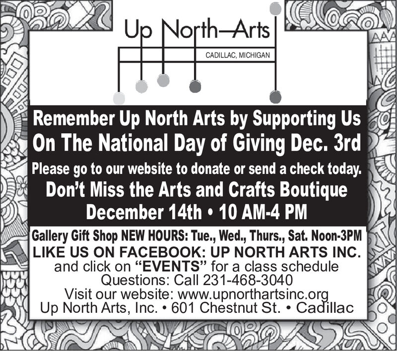 """Up North-ArtsAAACADILLAC, MICHIGANRemember Up North Arts by Supporting UsOn The National Day of Giving Dec. 3rdPlease go to our website to donate or send a check today.Don't Miss the Arts and Crafts BoutiqueDecember 14th 10 AM-4 PMGallery Gift Shop NEW HOURS: Tue.,Wed., Thurs, Sat. Noon-3PMLIKE US ON FACEBOOK: UP NORTH ARTS INC.and click on """"EVENTS"""" for a class scheduleQuestions: Call 231-468-3040Visit our website: www.upnorthartsinc.orgUp North Arts, Inc. 601 Chestnut St. . Cadillac Up North-Arts AAA CADILLAC, MICHIGAN Remember Up North Arts by Supporting Us On The National Day of Giving Dec. 3rd Please go to our website to donate or send a check today. Don't Miss the Arts and Crafts Boutique December 14th 10 AM-4 PM Gallery Gift Shop NEW HOURS: Tue.,Wed., Thurs, Sat. Noon-3PM LIKE US ON FACEBOOK: UP NORTH ARTS INC. and click on """"EVENTS"""" for a class schedule Questions: Call 231-468-3040 Visit our website: www.upnorthartsinc.org Up North Arts, Inc. 601 Chestnut St. . Cadillac"""