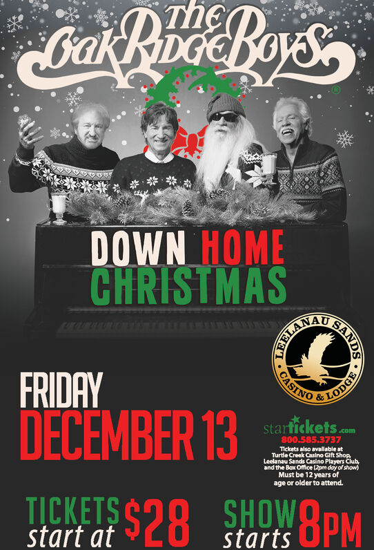 akBhoBoysTheDOWN HOMECHRISTMASTELANALFRIDAYLODGE&DECEMBER 13starfickets.com800.585.3737Tickets also available atTurtle Creak Casino Gift ShopLeelanau Sands Casino Players Club,and the Box Office (2pm day of show)Must be 12 years ofage or older to attendTICKETS $28 SHOW8PMstart atstartsSANDS.CASINO akBhoBoys The DOWN HOME CHRISTMAS TELANAL FRIDAY LODGE & DECEMBER 13 starfickets .com 800.585.3737 Tickets also available at Turtle Creak Casino Gift Shop Leelanau Sands Casino Players Club, and the Box Office (2pm day of show) Must be 12 years of age or older to attend TICKETS $28 SHOW8PM start at starts SANDS . CASINO