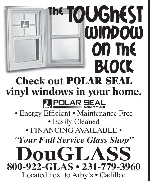 """TOUGHESTWINDOWoN ThBLOCKTheCheck out POLAR SEALvinyl windows in your home.POLAR SEALEnergy Efficient Maintenance FreeEasily CleanedFINANCING AVAILABLE""""Your Full Service Glass Shop""""WINDOWSDOUGLASS800-922-GLAS 231-779-3960Located next to Arby's Cadillac TOUGHEST WINDOW oN Th BLOCK The Check out POLAR SEAL vinyl windows in your home. POLAR SEAL Energy Efficient Maintenance Free Easily Cleaned FINANCING AVAILABLE """"Your Full Service Glass Shop"""" WINDOWS DOUGLASS 800-922-GLAS 231-779-3960 Located next to Arby's Cadillac"""