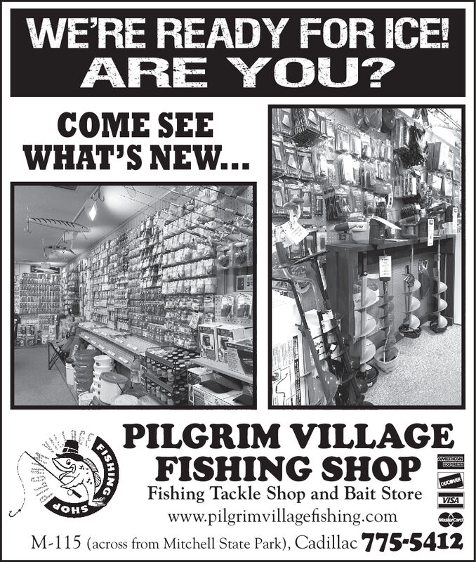 WE'RE READY FOR ICE!ARE YOU?COME SEEWHAT'S NEW...PILGRIM VILLAGEFISHING SHOPFishing Tackle Shop and Bait Storewww.pilgrimvillagefishing.comM-115 (across from Mitchell State Park), Cadillac775-5412MERIGNDOPRESSndyDUceVERVISAMasorCard)ICHING WE'RE READY FOR ICE! ARE YOU? COME SEE WHAT'S NEW... PILGRIM VILLAGE FISHING SHOP Fishing Tackle Shop and Bait Store www.pilgrimvillagefishing.com M-115 (across from Mitchell State Park), Cadillac775-5412 MERIGN DOPRESS nd y DUceVER VISA MasorCard) ICHING