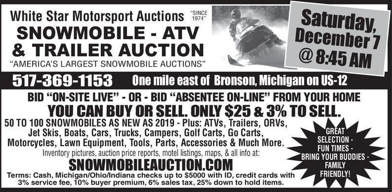 """Saturday,November 16@8:45 AMWhite Star Motorsport AuctionsSNOWMOBILE ATV& TRAILER AUCTION""""SINCE1974""""AMERICA'S LARGEST SNOWMOBILE AUCTIONS""""517-369-1153 One mile east of Bronson, Michigan on US-12BID """"ON-SITE LIVE"""" - OR BID """"ABSENTEE ON-LINE"""" FROM YOUR HOMEYOU CAN BUY OR SELL. ONLY $25 & 3% TO SELL50 TO 100 SNOWMOBILES AS NEW AS 2019 Plus: ATVs, Trailers, ORVS,Jet Skis, Boats, Cars, Trucks, Campers, Golf Carts, Go Carts,Motorcycles, Lawn Equipment, Tools, Parts, Accessories & Much More.Inventory pictures, auction price reports, motel listings, maps, & all info at:GREATSELECTIONFUN TIMESBRING YOUR BUDDIESFAMILYSNOWMOBILEAUCTION.COMTerms: Cash, Michigan/Ohio/Indiana checks up to $5000 with ID, credit cards with3% service fee, 10% buyer premium, 6% sales tax, 25% down to hold items.FRIENDLY! Saturday, November 16 @8:45 AM White Star Motorsport Auctions SNOWMOBILE ATV & TRAILER AUCTION """"SINCE 1974 """"AMERICA'S LARGEST SNOWMOBILE AUCTIONS"""" 517-369-1153 One mile east of Bronson, Michigan on US-12 BID """"ON-SITE LIVE"""" - OR BID """"ABSENTEE ON-LINE"""" FROM YOUR HOME YOU CAN BUY OR SELL. ONLY $25 & 3% TO SELL 50 TO 100 SNOWMOBILES AS NEW AS 2019 Plus: ATVs, Trailers, ORVS, Jet Skis, Boats, Cars, Trucks, Campers, Golf Carts, Go Carts, Motorcycles, Lawn Equipment, Tools, Parts, Accessories & Much More. Inventory pictures, auction price reports, motel listings, maps, & all info at: GREAT SELECTION FUN TIMES BRING YOUR BUDDIES FAMILY SNOWMOBILEAUCTION.COM Terms: Cash, Michigan/Ohio/Indiana checks up to $5000 with ID, credit cards with 3% service fee, 10% buyer premium, 6% sales tax, 25% down to hold items. FRIENDLY!"""
