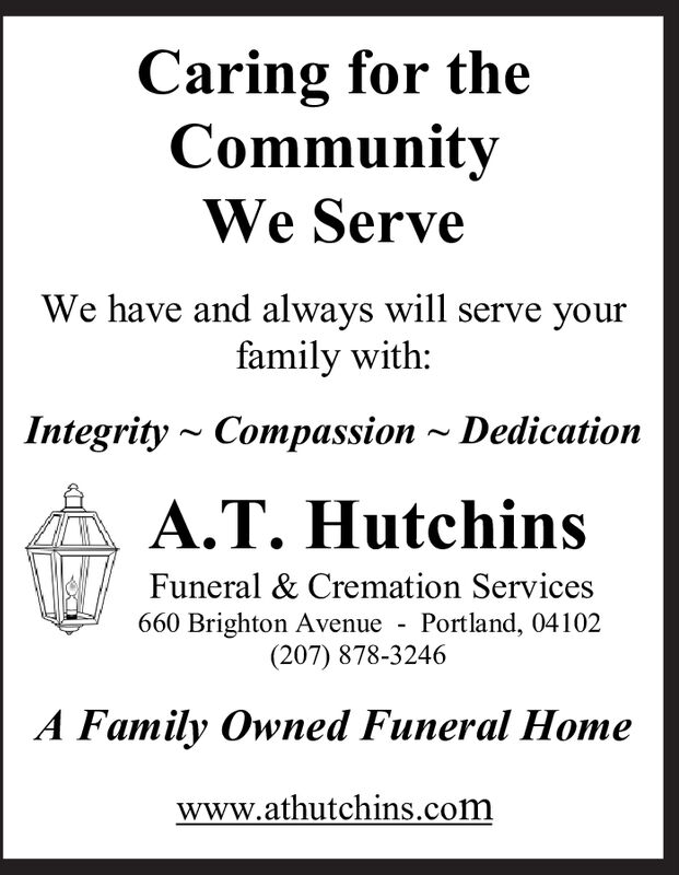 Caring for theCommunityWe ServeWe have and always will serve yourfamily with:Compassion ~ DedicationIntegrityA.T. HutchinsFuneral & Cremation ServicesPortland, 04102660 Brighton Avenue(207) 878-3246A Family Owned Funeral Homewww.athutchins.com Caring for the Community We Serve We have and always will serve your family with: Compassion ~ Dedication Integrity A.T. Hutchins Funeral & Cremation Services Portland, 04102 660 Brighton Avenue (207) 878-3246 A Family Owned Funeral Home www.athutchins.com