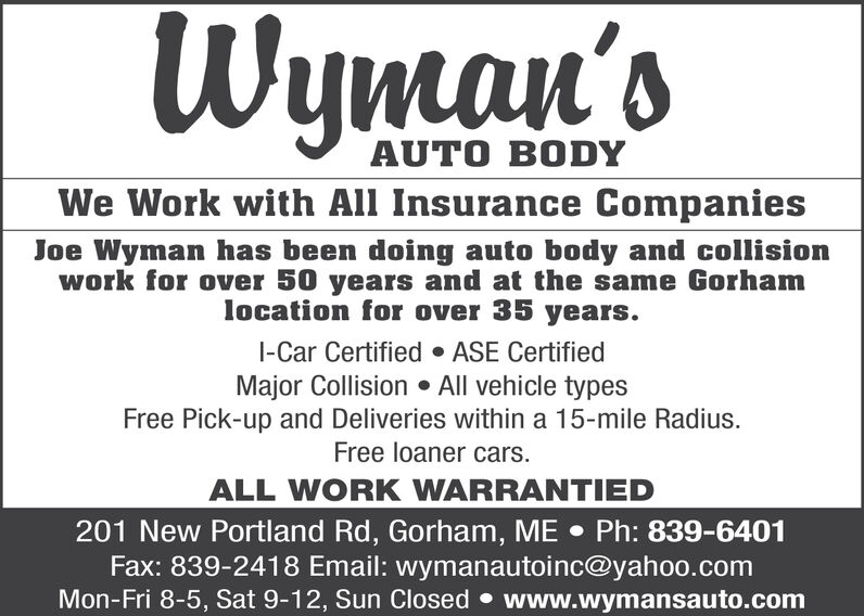 W'sAUTO BODYWe Work with All Insurance CompaniesJoe Wyman has been doing auto body and collisionwork for over 50 years and at the same Gorhamlocation for over 35 years.I-Car CertifiedASE CertifiedMajor Collision All vehicle typesFree Pick-up and Deliveries within a 15-mile Radius.Free loaner cars.ALL WORK WARRANTIED201 New Portland Rd, Gorham, ME Ph: 839-6401Fax: 839-2418 Email: wymanautoinc@yahoo.comMon-Fri 8-5, Sat 9-12, Sun Closed www.wymansauto.com W's AUTO BODY We Work with All Insurance Companies Joe Wyman has been doing auto body and collision work for over 50 years and at the same Gorham location for over 35 years. I-Car Certified ASE Certified Major Collision All vehicle types Free Pick-up and Deliveries within a 15-mile Radius. Free loaner cars. ALL WORK WARRANTIED 201 New Portland Rd, Gorham, ME Ph: 839-6401 Fax: 839-2418 Email: wymanautoinc@yahoo.com Mon-Fri 8-5, Sat 9-12, Sun Closed www.wymansauto.com