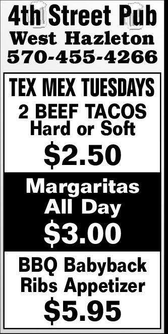 4th Street PubWest Hazleton570-455-4266TEX MEX TUESDAYS2 BEEF TACOSHard or Soft$2.50MargaritasAll Day$3.00BBQ BabybackRibs Appetizer$5.95 4th Street Pub West Hazleton 570-455-4266 TEX MEX TUESDAYS 2 BEEF TACOS Hard or Soft $2.50 Margaritas All Day $3.00 BBQ Babyback Ribs Appetizer $5.95