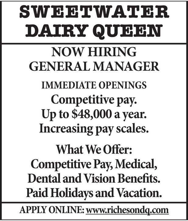SWEETWATERDAIRY QUEENNOW HIRINGGENERAL MANAGERIMMEDIATE OPENINGSCompetitive pay.Up to $48,000 a yearIncreasing pay scales.What We Offer:Competitive Pay, Medical,Dental and Vision Benefits.Paid Holidays and Vacation.APPLY ONLINE: www.richesondq.com SWEETWATER DAIRY QUEEN NOW HIRING GENERAL MANAGER IMMEDIATE OPENINGS Competitive pay. Up to $48,000 a year Increasing pay scales. What We Offer: Competitive Pay, Medical, Dental and Vision Benefits. Paid Holidays and Vacation. APPLY ONLINE: www.richesondq.com