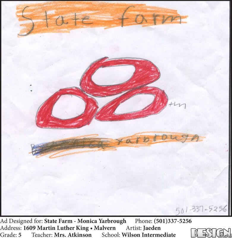 fora561-337-5256Ad Designed for: State Farm Monica YarbroughAddress: 1609 Martin Luther King . MalvernGrade: 5Phone: (501)337-5256Artist: JaedenDESIGNTeacher: Mrs. AtkinsonSchool: Wilson Intermediate fora 561-337-5256 Ad Designed for: State Farm Monica Yarbrough Address: 1609 Martin Luther King . Malvern Grade: 5 Phone: (501)337-5256 Artist: Jaeden DESIGN Teacher: Mrs. Atkinson School: Wilson Intermediate