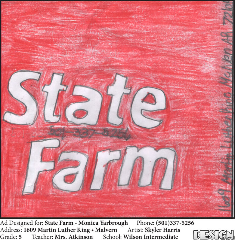 StateFarmAd Designed for: State Farm Monica YarbroughAddress: 1609 Martin Luther King . MalvernGrade: 5Phone: (501)337-5256Artist: Skyler HarrisSchool: Wilson IntermediateDESIGNTeacher: Mrs. Atkinson State Farm Ad Designed for: State Farm Monica Yarbrough Address: 1609 Martin Luther King . Malvern Grade: 5 Phone: (501)337-5256 Artist: Skyler Harris School: Wilson Intermediate DESIGN Teacher: Mrs. Atkinson