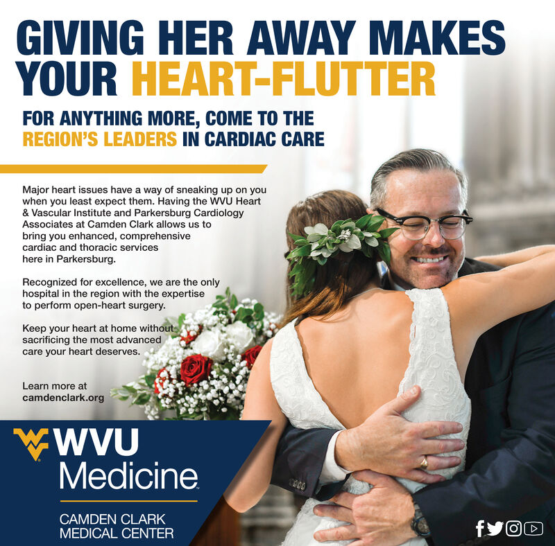 GIVING HER AWAY MAKESYOUR HEART-FLUTTERFOR ANYTHING MORE, COME TO THEREGION'S LEADERS IN CARDIAC CAREMajor heart issues have a way of sneaking up on youwhen you least expect them. Having the WVU Heart& Vascular Institute and Parkersburg CardiologyAssociates at Camden Clark allows us tobring you enhanced, comprehensivecardiac and thoracic serviceshere in Parkersburg.Recognized for excellence, we are the onlyhospital in the region with the expertiseto perform open-heart surgery.Keep your heart at home withoutssacrificing the most advancedcare your heart deserves.Learn more atcamdenclark.orgMedicineCAMDEN CLARKMEDICAL CENTERfy@C GIVING HER AWAY MAKES YOUR HEART-FLUTTER FOR ANYTHING MORE, COME TO THE REGION'S LEADERS IN CARDIAC CARE Major heart issues have a way of sneaking up on you when you least expect them. Having the WVU Heart & Vascular Institute and Parkersburg Cardiology Associates at Camden Clark allows us to bring you enhanced, comprehensive cardiac and thoracic services here in Parkersburg. Recognized for excellence, we are the only hospital in the region with the expertise to perform open-heart surgery. Keep your heart at home withouts sacrificing the most advanced care your heart deserves. Learn more at camdenclark.org Medicine CAMDEN CLARK MEDICAL CENTER fy@C