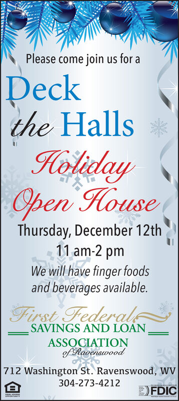 Please come join us for aDeckthe HallsHelidayOpen HouseThursday, December 12th11 am-2 pmWe will have finger foodsand beverages available.First FederalSAVINGS AND LOANASSQCIATIONef Ravenswood712 Washington St. Ravenswood, WV304-273-4212FDICe Please come join us for a Deck the Halls Heliday Open House Thursday, December 12th 11 am-2 pm We will have finger foods and beverages available. First Federal SAVINGS AND LOAN ASSQCIATION ef Ravenswood 712 Washington St. Ravenswood, WV 304-273-4212 FDIC e
