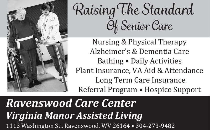 Raising The StandardOk Senior CareNursing & Physical TherapyAlzheimer's & Dementia CareBathing Daily ActivitiesPlant Insurance, VA Aid & AttendanceLong Term Care InsuranceReferral Program * Hospice SupportRavenswood Care CenterVirginia Manor Assisted Living1113 Washington St., Ravenswood, WV 26164 304-273-9482 Raising The Standard Ok Senior Care Nursing & Physical Therapy Alzheimer's & Dementia Care Bathing Daily Activities Plant Insurance, VA Aid & Attendance Long Term Care Insurance Referral Program * Hospice Support Ravenswood Care Center Virginia Manor Assisted Living 1113 Washington St., Ravenswood, WV 26164 304-273-9482