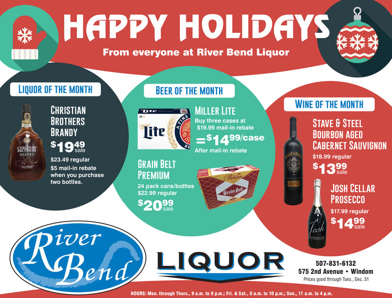 HAPPY HOLIDAYSFrom everyone at River Bend LiquorLIQUOR OF THE MONTHBEER OF THE MONTHCHRISTIANBROTHERSBRANDYWINE OF THE MONTHMILLER LITEFINE$19.99 mail-in rebateBuy three cases atSTAVE &STEELBOURBON AGEDCABERNET SAUVIGNONLite=$14 99/case$19.4.9$23.49 regularCHRISTANBOHERSsaleBRANDYAfter mail-in rebateCANEABIEE $18.99 regularGRAIN BELTPREMIUM$5 mail-in rebatewhen you purchasetwo bottles.$13 999salePainau24 pack cans/bottles$22.99 regularJOSH CELLARPROSECCOGrain Bel$20 99sale$17.99 regularRixverBend LIQUOR$14 99feshsale507-831-6132575 2nd Avenue WindomPrices good through Tues., Dec. 31HOURS: Mon. through Thurs., 9 a.m. to 9 p.m.; Fri. & Sat., 9 a.m. to 10 p.m.; Sun., 11 a.m. to 4 p.m. HAPPY HOLIDAYS From everyone at River Bend Liquor LIQUOR OF THE MONTH BEER OF THE MONTH CHRISTIAN BROTHERS BRANDY WINE OF THE MONTH MILLER LITE FINE $19.99 mail-in rebate Buy three cases at STAVE &STEEL BOURBON AGED CABERNET SAUVIGNON Lite =$14 99/case $19.4.9 $23.49 regular CHRISTAN BOHERS sale BRANDY After mail-in rebate CANEABIEE $18.99 regular GRAIN BELT PREMIUM $5 mail-in rebate when you purchase two bottles. $13 999 sale Painau 24 pack cans/bottles $22.99 regular JOSH CELLAR PROSECCO Grain Bel $20 99 sale $17.99 regular Rixver Bend LIQUOR $14 99 fesh sale 507-831-6132 575 2nd Avenue Windom Prices good through Tues., Dec. 31 HOURS: Mon. through Thurs., 9 a.m. to 9 p.m.; Fri. & Sat., 9 a.m. to 10 p.m.; Sun., 11 a.m. to 4 p.m.