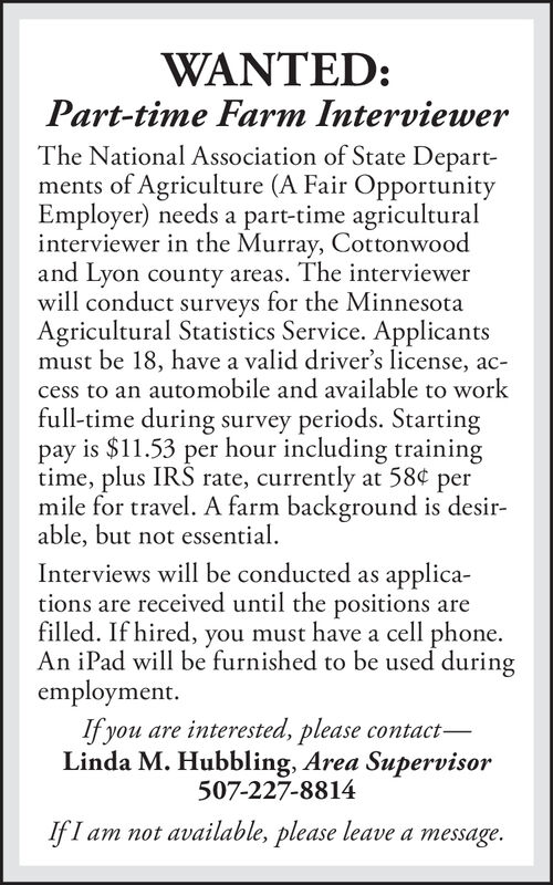 WANTED:Part-time Farm InterviewerThe National Association of State Departments of Agriculture (A Fair OpportunityEmployer) needs a part-time agriculturalinterviewer in the Murray, Cottonwoodand Lyon county areas. The interviewerwill conduct surveys for the MinnesotaAgricultural Statistics Service. Applicantsmust be 18, have a valid driver's license, access to an automobile and available to workfull-time during survey periods. Startingpay is $11.53 per hour including trainingtime, plus IRS rate, currently at 58mile for travel. A farm background is desir-able, but not essentialInterviews will be conducted as applica-tions are received until the positions arefilled. If hired,An iPad will be furnished to be used duringemployment.Ifyou are interested, please contact-Linda M. Hubbling, Area Supervisorpermust have a cell phoneyou507-227-8814IfI am not available, please leave a message. WANTED: Part-time Farm Interviewer The National Association of State Depart ments of Agriculture (A Fair Opportunity Employer) needs a part-time agricultural interviewer in the Murray, Cottonwood and Lyon county areas. The interviewer will conduct surveys for the Minnesota Agricultural Statistics Service. Applicants must be 18, have a valid driver's license, ac cess to an automobile and available to work full-time during survey periods. Starting pay is $11.53 per hour including training time, plus IRS rate, currently at 58 mile for travel. A farm background is desir- able, but not essential Interviews will be conducted as applica- tions are received until the positions are filled. If hired, An iPad will be furnished to be used during employment. Ifyou are interested, please contact- Linda M. Hubbling, Area Supervisor per must have a cell phone you 507-227-8814 IfI am not available, please leave a message.