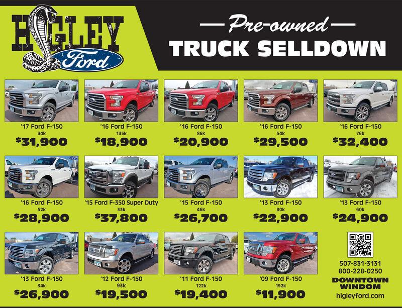 HGLEY-Pre-ownedTRUCK SELLDOWNFord'16 Ford F-150'17 Ford F-150'16 Ford F-15016 Ford F-150'16 Ford F-15034k135k86k54K76k$29,500$31,900$18,900$20,900$32,40015 Ford F-350 Super Duty'15 Ford F-15013 Ford F-15013 Ford F-15016 Ford F-15052k33k46k80k60k$28,900$37,800$26,700$22,900$24,900507-831-3131800-228-0250'13 Ford F-150'12 Ford F-150'11 Ford F-150'09 Ford F-150DOWNTOWNWINDOMhigleyford.com93K34k122k192k$26,900$19,500$19,400$11,900 HGLEY -Pre-owned TRUCK SELLDOWN Ford '16 Ford F-150 '17 Ford F-150 '16 Ford F-150 16 Ford F-150 '16 Ford F-150 34k 135k 86k 54K 76k $29,500 $31,900 $18,900 $20,900 $32,400 15 Ford F-350 Super Duty '15 Ford F-150 13 Ford F-150 13 Ford F-150 16 Ford F-150 52k 33k 46k 80k 60k $28,900 $37,800 $26,700 $22,900 $24,900 507-831-3131 800-228-0250 '13 Ford F-150 '12 Ford F-150 '11 Ford F-150 '09 Ford F-150 DOWNTOWN WINDOM higleyford.com 93K 34k 122k 192k $26,900 $19,500 $19,400 $11,900