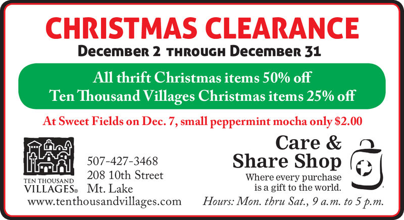 CHRISTMAS CLEARANCEDecemBeR 2 TH ROUGH DecemBeR 31All thrift Christmas items 50% offTen Thousand Villages Christmas items 25% offAt Sweet Fields on Dec. 7, small peppermint mocha only $2.00Care &Share Shop507-427-3468208 10th StreetWhere every purchaseis a gift to the world.TEN THOUSANDVILLAGES Mt. Lakewww.tenthousandvillages.comHours: Mon. thru Sat., 9 a.m. to 5 p.m. CHRISTMAS CLEARANCE DecemBeR 2 TH ROUGH DecemBeR 31 All thrift Christmas items 50% off Ten Thousand Villages Christmas items 25% off At Sweet Fields on Dec. 7, small peppermint mocha only $2.00 Care & Share Shop 507-427-3468 208 10th Street Where every purchase is a gift to the world. TEN THOUSAND VILLAGES Mt. Lake www.tenthousandvillages.com Hours: Mon. thru Sat., 9 a.m. to 5 p.m.