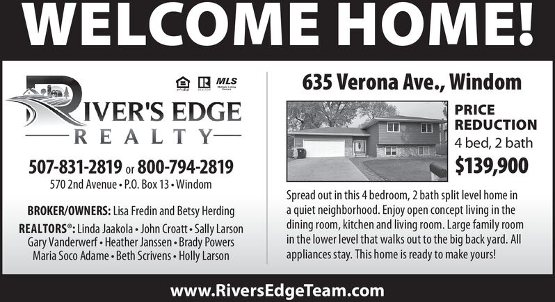 WELCOME HOME!635 Verona Ave., WindomR MLSIVER'S EDGER EALTYPRICEREDUCTION4 bed, 2 bath$139,900507-831-2819 or 800-794-2819570 2nd Avenue P.O. Box 13-WindomSpread out in this 4 bedroom, 2 bath split level home ina quiet neighborhood. Enjoy open concept living in thedining room, kitchen and living room. Large family roomin the lower level that walks out to the big back yard. Allappliances stay. This home is ready to make yours!BROKER/OWNERS: Lisa Fredin and Betsy HerdingREALTORS°: Linda Jaakola John Croatt Sally LarsonGary Vanderwerf Heather Janssen Brady PowersMaria Soco Adame Beth Scrivens Holly Larsonwww.RiversEdgeTeam.com WELCOME HOME! 635 Verona Ave., Windom R MLS IVER'S EDGE R EALTY PRICE REDUCTION 4 bed, 2 bath $139,900 507-831-2819 or 800-794-2819 570 2nd Avenue P.O. Box 13-Windom Spread out in this 4 bedroom, 2 bath split level home in a quiet neighborhood. Enjoy open concept living in the dining room, kitchen and living room. Large family room in the lower level that walks out to the big back yard. All appliances stay. This home is ready to make yours! BROKER/OWNERS: Lisa Fredin and Betsy Herding REALTORS°: Linda Jaakola John Croatt Sally Larson Gary Vanderwerf Heather Janssen Brady Powers Maria Soco Adame Beth Scrivens Holly Larson www.RiversEdgeTeam.com