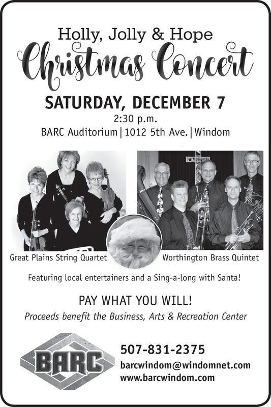 Holly, Jolly & HopeChristmas ConceitSATURDAY, DECEMBER 72:30 p.mBARC Auditorium 1012 5th Ave. | WindomWorthington Brass QuintetGreat Plains String QuartetFeaturing local entertainers and a Sing-a-long with Santa!PAY WHAT YOU WILL!Proceeds benefit the Business, Arts & Recreation Center507-831-2375BHRK barcwindom@windomnet.comwww.barcwindom.com Holly, Jolly & Hope Christmas Conceit SATURDAY, DECEMBER 7 2:30 p.m BARC Auditorium 1012 5th Ave. | Windom Worthington Brass Quintet Great Plains String Quartet Featuring local entertainers and a Sing-a-long with Santa! PAY WHAT YOU WILL! Proceeds benefit the Business, Arts & Recreation Center 507-831-2375 BHRK barcwindom@windomnet.com www.barcwindom.com
