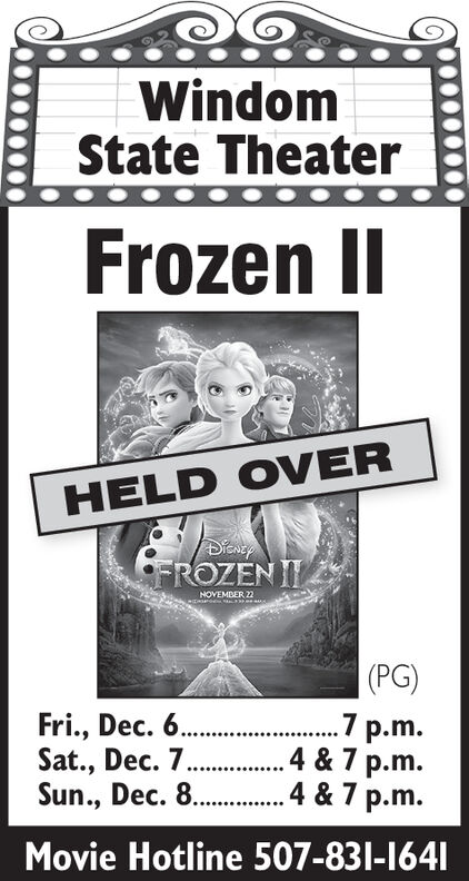 WindomState TheaterFrozenHELD OVERFROZEN ITNOVEMBER 2(PG)Fri., Dec. 6.Sat., Dec. 7..Sun., Dec. 8..pm.4 & 7 p.m.4& 7 p.mMovie Hotline 507-831-1641 Windom State Theater Frozen HELD OVER FROZEN IT NOVEMBER 2 (PG) Fri., Dec. 6. Sat., Dec. 7.. Sun., Dec. 8.. pm .4 & 7 p.m. 4& 7 p.m Movie Hotline 507-831-1641
