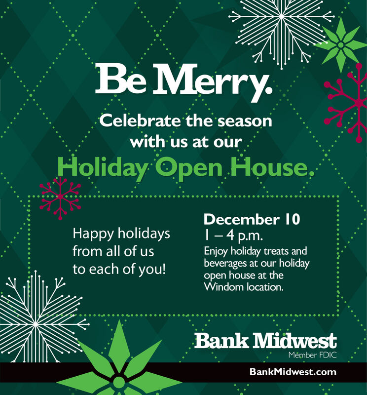 Be Merry.Celebrate the seasonwith us at ourHoliday Open House.December 10T-4 p.m.Happy holidaysfrom all of usto each of you!Enjoy holiday treats andbeverages at our holidayopen house at theWindom location.Bank MidwestMémber FDICBankMidwest.com Be Merry. Celebrate the season with us at our Holiday Open House. December 10 T-4 p.m. Happy holidays from all of us to each of you! Enjoy holiday treats and beverages at our holiday open house at the Windom location. Bank Midwest Mémber FDIC BankMidwest.com