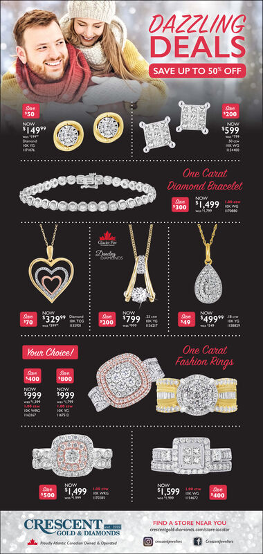 DAZZLINGDEALSSAVE UP TO 50% OFFSae150Sne$200NOWNOW$14999$599amondK YGsthoN154400One CaratDiamond BraceletNOWSae$300 ,499 K WGGlacer FDingDIAMCNDSNOWSa $3299$70NOWNOWOne$49$4999Sne$200$79925 c.i cteICK YG1135931wa99US8829wasnCASSCIOne CaratFashion Ringsour Choice!Sae$400Sae800NOWNOW$999$999wasL199as991.001.00 wK YGJOK WRG4316lissNOWNOW$1,599Sae500Soe$400$1,499w 99CRESCENTFIND A STORE NEAR YOUcrescentgold-diomonds.com/store-ocatort.GOLD & DIAMONDScrescenwelersGrescenglewelersPoudy An Canodion Owed &Opeed DAZZLING DEALS SAVE UP TO 50% OFF Sae 150 Sne $200 NOW NOW $14999 $599 amond K YG sthoN 154400 One Carat Diamond Bracelet NOW Sae $300 ,499 K WG Glacer F Ding DIAMCNDS NOW Sa $3299 $70 NOW NOW One $49 $4999 Sne $200 $799 25 c .i cte ICK YG 1135931 wa99 US8829 wasn CASSCI One Carat Fashion Rings our Choice! Sae $400 Sae 800 NOW NOW $999 $999 wasL199 as99 1.00 1.00 w K YG JOK WRG 4316 liss NOW NOW $1,599 Sae 500 Soe $400 $1,499 w 99 CRESCENT FIND A STORE NEAR YOU crescentgold-diomonds.com/store-ocator t. GOLD & DIAMONDS crescenwelers Grescenglewelers Poudy An Canodion Owed &Opeed
