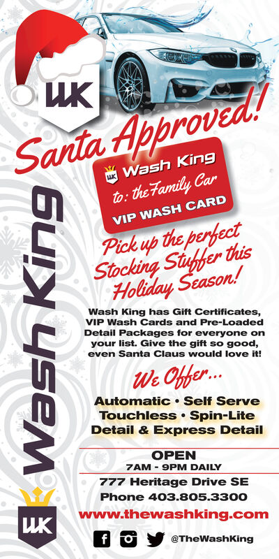 Santa Approved!uK Wash Kingto: the Family CarVIP WASH CARDPick up the perfectStocking Stuhfer thisHoliday Season!Wash King has Gift Certificates,VIP Wash Cards and Pre-LoadedDetail Packages for everyone onyour list. Give the gift so good,even Santa Claus would love it!We Chfe..Automatic Self ServeTouchless Spin-LiteDetail & Express DetailOPEN7AM 9PM DAILY777 Heritage Drive SEPhone 403.805.3300www.thewashking.comfo@TheWashKing Santa Approved! uK Wash King to: the Family Car VIP WASH CARD Pick up the perfect Stocking Stuhfer this Holiday Season! Wash King has Gift Certificates, VIP Wash Cards and Pre-Loaded Detail Packages for everyone on your list. Give the gift so good, even Santa Claus would love it! We Chfe.. Automatic Self Serve Touchless Spin-Lite Detail & Express Detail OPEN 7AM 9PM DAILY 777 Heritage Drive SE Phone 403.805.3300 www.thewashking.com fo @TheWashKing