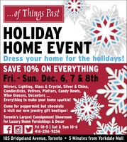 of Things PastHOLIDAYHOME EVENTDress your home for the holidays!SAVE 10% ON EVERYTHINGFri. - Sun. Dec. 6, 7 & 8thMirrors, Lighting, Glass & Crystal, Silver & China,Candlesticks, Votives, Platters, Candy Bowls,Wine Glasses, Decanters ...Everything to make your home sparkle!Come for peppermint hot chocolate& visit our new jewelry gift boutique!Toronto's Largest Consignment Showroomfor Luxury Home Furnishings & DecorFri 10-5 | Sat & Sun 10-6416-256-9256185 Bridgeland Avenue, Toronto  5 Minutes from Yorkdale Mall of Things Past HOLIDAY HOME EVENT Dress your home for the holidays! SAVE 10% ON EVERYTHING Fri. - Sun. Dec. 6, 7 & 8th Mirrors, Lighting, Glass & Crystal, Silver & China, Candlesticks, Votives, Platters, Candy Bowls, Wine Glasses, Decanters ... Everything to make your home sparkle! Come for peppermint hot chocolate & visit our new jewelry gift boutique! Toronto's Largest Consignment Showroom for Luxury Home Furnishings & Decor Fri 10-5 | Sat & Sun 10-6 416-256-9256 185 Bridgeland Avenue, Toronto  5 Minutes from Yorkdale Mall