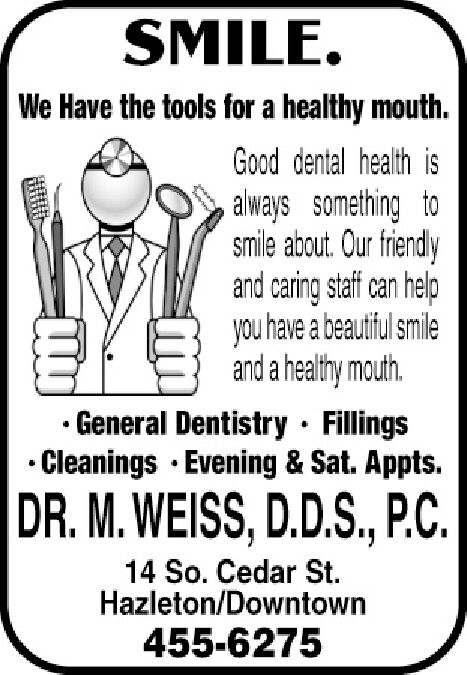 SMILE.We Have the tools for a healthy mouth.Good dental health isalways something tosmile about. Our friendlyand caring staff can helpyou have a beautiful smileand a healthy mouth.General Dentistry FillingsCleanings Evening & Sat. Appts.DR.M.WEISS, D.D.S., P.C.14 So. Cedar StHazleton/Downtown455-6275 SMILE. We Have the tools for a healthy mouth. Good dental health is always something to smile about. Our friendly and caring staff can help you have a beautiful smile and a healthy mouth. General Dentistry Fillings Cleanings Evening & Sat. Appts. DR.M.WEISS, D.D.S., P.C. 14 So. Cedar St Hazleton/Downtown 455-6275
