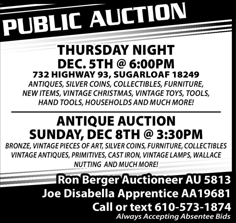 PUBLIC AUCTIONTHURSDAY NIGHTDEC. 5TH @ 6:00PM732 HIGHWAY 93, SUGARLOAF 18249ANTIQUES, SILVER COINS, COLLECTIBLES, FURNITURE,NEW ITEMS, VINTAGE CHRISTMAS, VINTAGE TOYS, TOOLS,HAND TOOLS, HOUSEHOLDS AND MUCH MORE!ANTIQUE AUCTIONSUNDAY, DEC 8TH @ 3:30PMBRONZE, VINTAGE PIECES OF ART, SILVER COINS, FURNITURE, COLLECTIBLESVINTAGE ANTIQUES, PRIMITIVES, CAST IRON, VINTAGE LAMPS, WALLACENUTTING AND MUCH MORE!Ron Berger Auctioneer AU 5813Joe Disabella Apprentice AA19681Call or text 610-573-1874Always Accepting Absentee Bids PUBLIC AUCTION THURSDAY NIGHT DEC. 5TH @ 6:00PM 732 HIGHWAY 93, SUGARLOAF 18249 ANTIQUES, SILVER COINS, COLLECTIBLES, FURNITURE, NEW ITEMS, VINTAGE CHRISTMAS, VINTAGE TOYS, TOOLS, HAND TOOLS, HOUSEHOLDS AND MUCH MORE! ANTIQUE AUCTION SUNDAY, DEC 8TH @ 3:30PM BRONZE, VINTAGE PIECES OF ART, SILVER COINS, FURNITURE, COLLECTIBLES VINTAGE ANTIQUES, PRIMITIVES, CAST IRON, VINTAGE LAMPS, WALLACE NUTTING AND MUCH MORE! Ron Berger Auctioneer AU 5813 Joe Disabella Apprentice AA19681 Call or text 610-573-1874 Always Accepting Absentee Bids