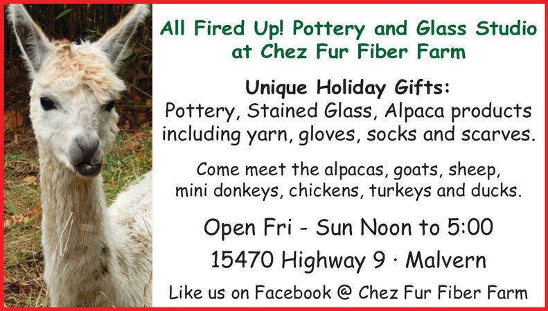 All Fired Up! Pottery and Glass Studioat Chez Fur Fiber FarmUnique Holiday Gifts:Pottery, Stained Glass, Alpaca productsincluding yarn, gloves, socks and scarves.Come meet the alpacas, goats, sheep,mini donkeys, chickens, turkeys and ducks.Open Fri - Sun Noon to 5:0015470 Highway 9 · MalvernLike us on Facebook @ Chez Fur Fiber Farm All Fired Up! Pottery and Glass Studio at Chez Fur Fiber Farm Unique Holiday Gifts: Pottery, Stained Glass, Alpaca products including yarn, gloves, socks and scarves. Come meet the alpacas, goats, sheep, mini donkeys, chickens, turkeys and ducks. Open Fri - Sun Noon to 5:00 15470 Highway 9 · Malvern Like us on Facebook @ Chez Fur Fiber Farm