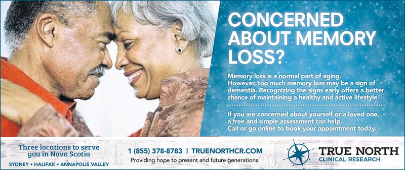 CONCERNEDABOUT MEMÓRYLOSS?Memory loss is a normal part of aging.However, too much memory loss may be a sign ofdementia. Recognizing the signs early offers a betterchance of maintaining a healthy and active lifestyle.If you are concerned about yourself or a loved one,a free and simple assessment can help.Call or go online to book your appointment today.Three locations to serveyou in Nova ScotiaSYDNEY  HALIFAX  ANNAPOLIS VALLEY1 (855) 378-8783 I TRUENORTHCR.COMTRUE NORTHCLINICAL RESEARCHProviding hope to present and future generations. CONCERNED ABOUT MEMÓRY LOSS? Memory loss is a normal part of aging. However, too much memory loss may be a sign of dementia. Recognizing the signs early offers a better chance of maintaining a healthy and active lifestyle. If you are concerned about yourself or a loved one, a free and simple assessment can help. Call or go online to book your appointment today. Three locations to serve you in Nova Scotia SYDNEY  HALIFAX  ANNAPOLIS VALLEY 1 (855) 378-8783 I TRUENORTHCR.COM TRUE NORTH CLINICAL RESEARCH Providing hope to present and future generations.