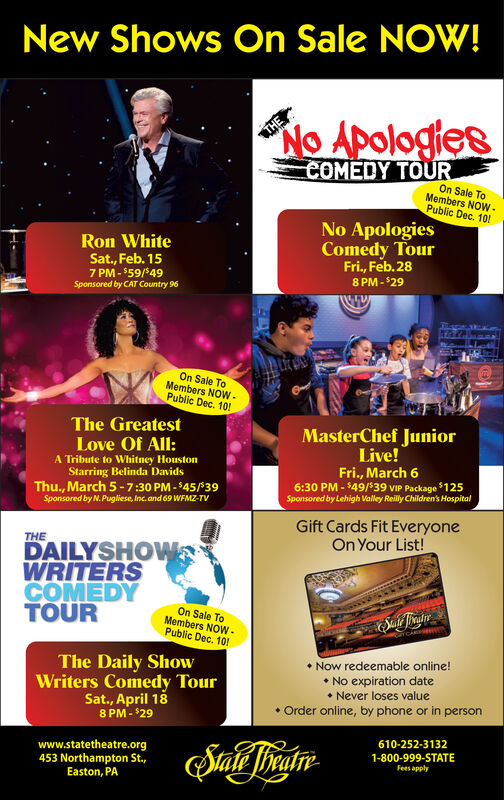 New Shows On Sale NOW!No ApologiesCOMEDY TOUROn Sale ToMembers NOW-Public Dec. 10!No ApologiesComedy TourFri., Feb. 288 PM - 29Ron WhiteSat., Feb. 157 PM - $59/*49Sponsored by CAT Country 96On Sale ToMembers NOW -Public Dec. 101!The GreatestLove Of All:A Tribute to Whitney HoustonStarring Belinda DavidsThu., March 5 -7:30 PM - $45/39MasterChef JuniorLive!Fri., March 66:30 PM - $49/*39 VIP Package $125Sponsored by Lehigh Valley Reilly Children's HospitalSponsored by N. Pugliese, Inc. and 69 WFMZ-TVGift Cards Fit EveryoneOn Your List!THEDAILYSHOWWRITERSCOMEDYTOUROn Sale ToMembers NOW -.Public Dec. 10! Now redeemable online! No expiration date Never loses value Order online, by phone or in personThe Daily ShowWriters Comedy TourSat., April 188 PM - $29610-252-3132www.statetheatre.org453 Northampton St.,Easton, PA1-800-999-STATEFees apply New Shows On Sale NOW! No Apologies COMEDY TOUR On Sale To Members NOW- Public Dec. 10! No Apologies Comedy Tour Fri., Feb. 28 8 PM - 29 Ron White Sat., Feb. 15 7 PM - $59/*49 Sponsored by CAT Country 96 On Sale To Members NOW - Public Dec. 101! The Greatest Love Of All: A Tribute to Whitney Houston Starring Belinda Davids Thu., March 5 -7:30 PM - $45/39 MasterChef Junior Live! Fri., March 6 6:30 PM - $49/*39 VIP Package $125 Sponsored by Lehigh Valley Reilly Children's Hospital Sponsored by N. Pugliese, Inc. and 69 WFMZ-TV Gift Cards Fit Everyone On Your List! THE DAILYSHOW WRITERS COMEDY TOUR On Sale To Members NOW -. Public Dec. 10!  Now redeemable online!  No expiration date  Never loses value  Order online, by phone or in person The Daily Show Writers Comedy Tour Sat., April 18 8 PM - $29 610-252-3132 www.statetheatre.org 453 Northampton St., Easton, PA 1-800-999-STATE Fees apply