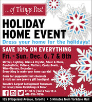 .of Things PastHOLIDAYHOME EVENTDress your home for the holidays!SAVE 10% ON EVERYTHINGFri. - Sun. Dec. 6, 7 & 8thMirrors, Lighting, Glass & Crystal, Silver & China,Candlesticks, Votives, Platters, Candy Bowls,Wine Glasses, Decanters ...Everything to make your home sparkle!Come for peppermint hot chocolate& visit our new jewelry gift boutique!Toronto's Largest Consignment Showroomfor Luxury Home Furnishings & DecorFri 10-5 | Sat & Sun 10-6416-256-9256185 Bridgeland Avenue, Toronto  5 Minutes from Yorkdale Mall .of Things Past HOLIDAY HOME EVENT Dress your home for the holidays! SAVE 10% ON EVERYTHING Fri. - Sun. Dec. 6, 7 & 8th Mirrors, Lighting, Glass & Crystal, Silver & China, Candlesticks, Votives, Platters, Candy Bowls, Wine Glasses, Decanters ... Everything to make your home sparkle! Come for peppermint hot chocolate & visit our new jewelry gift boutique! Toronto's Largest Consignment Showroom for Luxury Home Furnishings & Decor Fri 10-5 | Sat & Sun 10-6 416-256-9256 185 Bridgeland Avenue, Toronto  5 Minutes from Yorkdale Mall