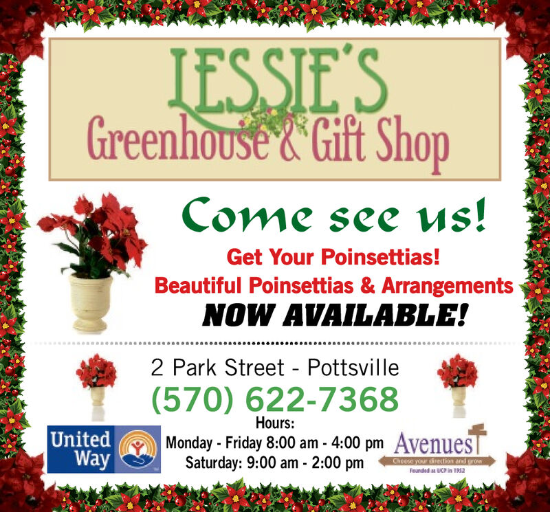 IESSIE'SGreenhouse&Gift ShopCome see us!Get Your Poinsettias!Beautiful Poinsettias & ArrangementsNOW AVAILABLE!2 Park Street - Pottsville(570) 622-7368Hours:UnitedWayMonday -Friday 8:00 am - 4:00 pm AvenuesSaturday: 9:00 am- 2:00 pmChoese your drectiand growFeunded as UCP in 1R52 IESSIE'S Greenhouse&Gift Shop Come see us! Get Your Poinsettias! Beautiful Poinsettias & Arrangements NOW AVAILABLE! 2 Park Street - Pottsville (570) 622-7368 Hours: United Way Monday -Friday 8:00 am - 4:00 pm Avenues Saturday: 9:00 am- 2:00 pm Choese your drecti and grow Feunded as UCP in 1R52