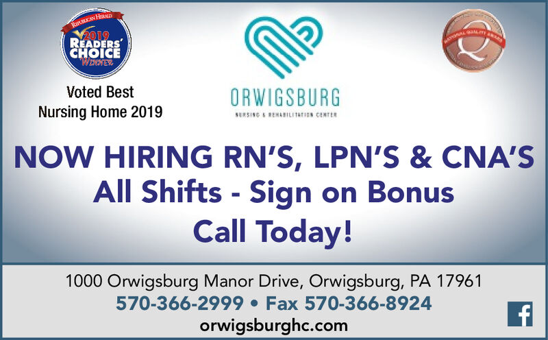 RIKKAN H2019READERSCHOICEWowNEYVoted BestORWIGSBURGSERSING A RENARILITATISN CENTERNursing Home 2019NOW HIRING RN'S, LPN'S & CNA'SAll Shifts - Sign on BonusCall Today!1000 Orwigsburg Manor Drive, Orwigsburg, PA 17961570-366-2999  Fax 570-366-8924orwigsburghc.com RIKKAN H 2019 READERS CHOICE WowNEY Voted Best ORWIGSBURG SERSING A RENARILITATISN CENTER Nursing Home 2019 NOW HIRING RN'S, LPN'S & CNA'S All Shifts - Sign on Bonus Call Today! 1000 Orwigsburg Manor Drive, Orwigsburg, PA 17961 570-366-2999  Fax 570-366-8924 orwigsburghc.com