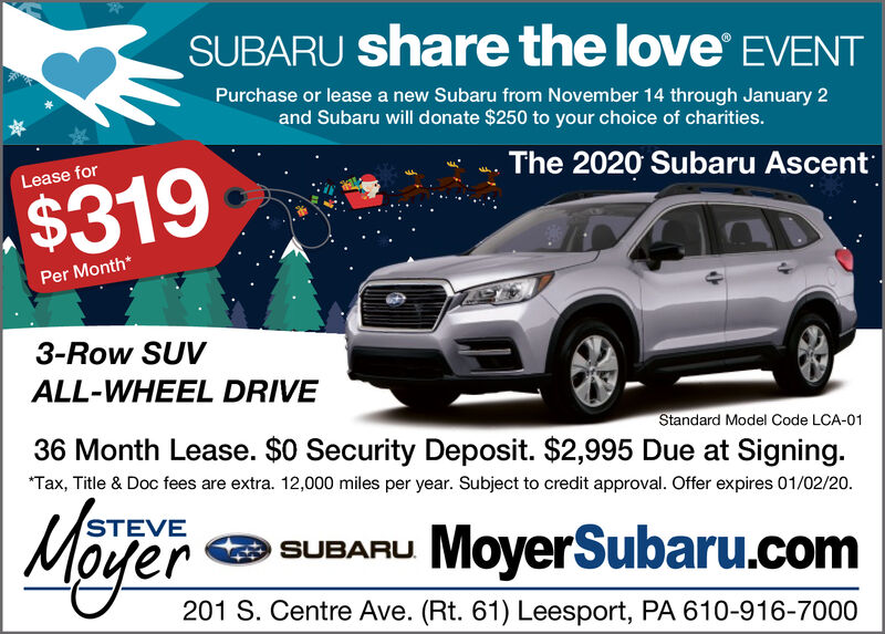SUBARU share the love EVENTPurchase or lease a new Subaru from November 14 through January 2and Subaru will donate $250 to your choice of charities.The 2020 Subaru AscentLease for$319Per Month*3-Row SUVALL-WHEEL DRIVEStandard Model Code LCA-0136 Month Lease. $0 Security Deposit. $2,995 Due at Signing.*Tax, Title & Doc fees are extra. 12,000 miles per year. Subject to credit approval. Offer expires 01/02/20.STEVIESUBARU MoyerSubaru.comM 201 S. Centre Ave. (Rt. 61) Leesport, PA 610-916-7000er SUBARU share the love EVENT Purchase or lease a new Subaru from November 14 through January 2 and Subaru will donate $250 to your choice of charities. The 2020 Subaru Ascent Lease for $319 Per Month* 3-Row SUV ALL-WHEEL DRIVE Standard Model Code LCA-01 36 Month Lease. $0 Security Deposit. $2,995 Due at Signing. *Tax, Title & Doc fees are extra. 12,000 miles per year. Subject to credit approval. Offer expires 01/02/20. STEVI E SUBARU MoyerSubaru.com M 201 S. Centre Ave. (Rt. 61) Leesport, PA 610-916-7000 er