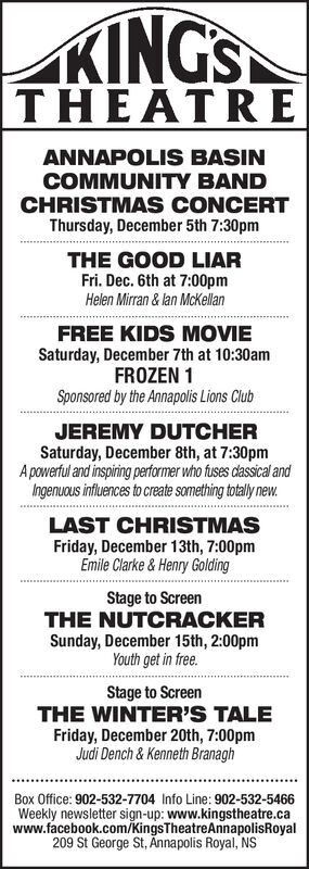 KINGSTHEATREANNAPOLISs BASINCOMMUNITY BANDCHRISTMAS CONCERTThursday, December 5th 7:30pmTHE GOOD LIARFri. Dec. 6th at 7:00pmHelen Mirran & lan McKellanFREE KIDS MOVIESaturday, December 7th at 10:30amFROZEN 1Sponsored by the Annapolis Lions ClubJEREMY DUTCHERSaturday, December 8th, at 7:30pmA powerful and inspiring performer who fuses dassical andIngenuous influences to create something totally new.LAST CHRISTMASFriday, December 13th, 7:00pmEmile Clarke & Henry GoldingStage to ScreenTHE NUTCRACKERSunday, December 15th, 2:00pmYouth get in free.Stage to ScreenTHE WINTER'S TALEFriday, December 20th, 7:00pmJudi Dench & Kenneth BranaghBox Office: 902-532-7704 Info Line: 902-532-5466Weekly newsletter sign-up: www.kingstheatre.cawww.facebook.com/KingsTheatreAnnapolisRoyal209 St George St, Annapolis Royal, NS KINGS THEATRE ANNAPOLISs BASIN COMMUNITY BAND CHRISTMAS CONCERT Thursday, December 5th 7:30pm THE GOOD LIAR Fri. Dec. 6th at 7:00pm Helen Mirran & lan McKellan FREE KIDS MOVIE Saturday, December 7th at 10:30am FROZEN 1 Sponsored by the Annapolis Lions Club JEREMY DUTCHER Saturday, December 8th, at 7:30pm A powerful and inspiring performer who fuses dassical and Ingenuous influences to create something totally new. LAST CHRISTMAS Friday, December 13th, 7:00pm Emile Clarke & Henry Golding Stage to Screen THE NUTCRACKER Sunday, December 15th, 2:00pm Youth get in free. Stage to Screen THE WINTER'S TALE Friday, December 20th, 7:00pm Judi Dench & Kenneth Branagh Box Office: 902-532-7704 Info Line: 902-532-5466 Weekly newsletter sign-up: www.kingstheatre.ca www.facebook.com/KingsTheatreAnnapolisRoyal 209 St George St, Annapolis Royal, NS