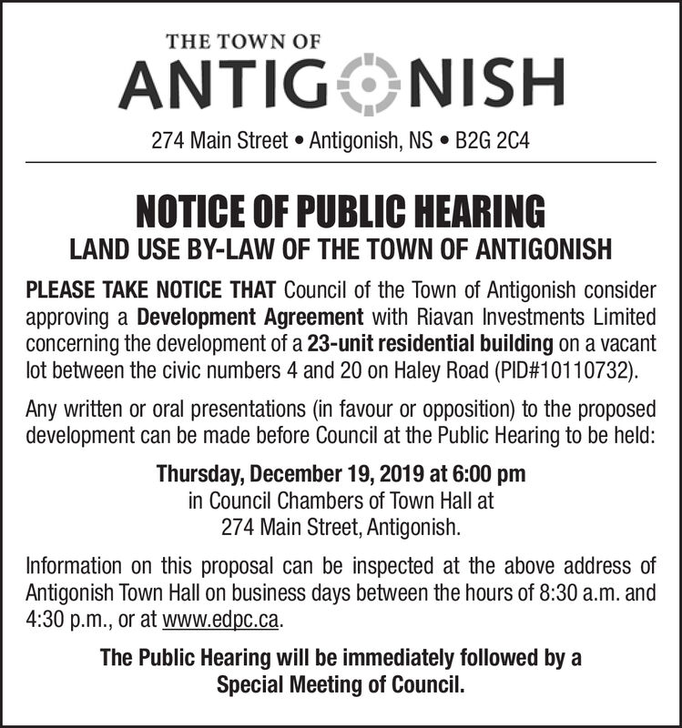 THE TOWN OFANTIGONISH274 Main Street  Antigonish, NS  B2G 2C4NOTICE OF PUBLIC HEARINGLAND USE BY-LAW OF THE TOWN OF ANTIGONISHPLEASE TAKE NOTICE THAT Council of the Town of Antigonish considerapproving a Development Agreement with Riavan Investments Limitedconcerning the development of a 23-unit residential building on a vacantlot between the civic numbers 4 and 20 on Haley Road (PID#10110732).Any written or oral presentations (in favour or opposition) to the proposeddevelopment can be made before Council at the Public Hearing to be held:Thursday, December 19, 2019 at 6:00 pmin Council Chambers of Town Hall at274 Main Street, Antigonish.Information on this proposal can be inspected at the above address ofAntigonish Town Hall on business days between the hours of 8:30 a.m. and4:30 p.m., or at www.edpc.ca.The Public Hearing will be immediately followed by aSpecial Meeting of Council. THE TOWN OF ANTIGONISH 274 Main Street  Antigonish, NS  B2G 2C4 NOTICE OF PUBLIC HEARING LAND USE BY-LAW OF THE TOWN OF ANTIGONISH PLEASE TAKE NOTICE THAT Council of the Town of Antigonish consider approving a Development Agreement with Riavan Investments Limited concerning the development of a 23-unit residential building on a vacant lot between the civic numbers 4 and 20 on Haley Road (PID#10110732). Any written or oral presentations (in favour or opposition) to the proposed development can be made before Council at the Public Hearing to be held: Thursday, December 19, 2019 at 6:00 pm in Council Chambers of Town Hall at 274 Main Street, Antigonish. Information on this proposal can be inspected at the above address of Antigonish Town Hall on business days between the hours of 8:30 a.m. and 4:30 p.m., or at www.edpc.ca. The Public Hearing will be immediately followed by a Special Meeting of Council.