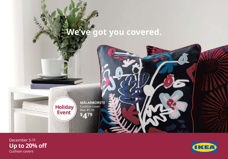 We've got you covered.MÅLARBORSTECushion coverHolidayEventWas $5.99$479December 5-11Up to 20% offCushion coversIKEA We've got you covered. MÅLARBORSTE Cushion cover Holiday Event Was $5.99 $479 December 5-11 Up to 20% off Cushion covers IKEA