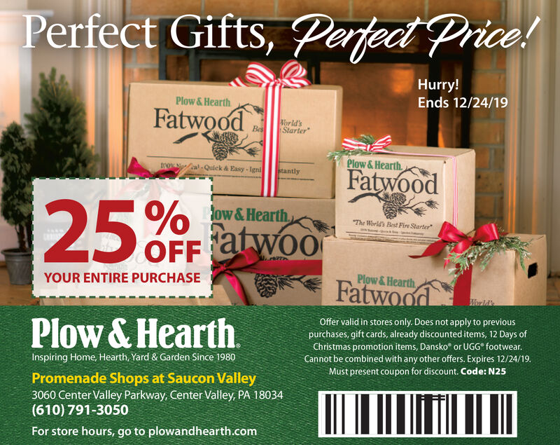 Perfect Gifts, Perfect Price!Hurry!Plow &HearthEnds 12/24/19Fatwoodorld'sStarterBesPlow &HearthroNanal-Quick & Easy-IgnistantlyFatwood25%ow &HearthThe World's Best Fire StarterOFFW..r2ThYOUR ENTIRE PURCHASEPlow & HearthFatwoodWorld'sPlow & HearthOffer valid in stores only. Does not apply to previouspurchases, gift cards, already discounted items, 12 Days ofChristmas promotion items, Dansko or UGG footwear.Cannot be combined with any other offers. Expires 12/24/19.Must present coupon for discount. Code: N25Inspiring Home, Hearth, Yard & Garden Since 1980Promenade Shops at Saucon Valley3060 Center Valley Parkway, Center Valley, PA 18034(610) 791-3050For store hours, go to plowandhearth.com Perfect Gifts, Perfect Price! Hurry! Plow &Hearth Ends 12/24/19 Fatwood orld's Starter Bes Plow &Hearth roNanal-Quick & Easy-Igni stantly Fatwood 25% ow &Hearth The World's Best Fire Starter OFF W..r2Th YOUR ENTIRE PURCHASE Plow & Hearth Fatwood World's Plow & Hearth Offer valid in stores only. Does not apply to previous purchases, gift cards, already discounted items, 12 Days of Christmas promotion items, Dansko or UGG footwear. Cannot be combined with any other offers. Expires 12/24/19. Must present coupon for discount. Code: N25 Inspiring Home, Hearth, Yard & Garden Since 1980 Promenade Shops at Saucon Valley 3060 Center Valley Parkway, Center Valley, PA 18034 (610) 791-3050 For store hours, go to plowandhearth.com
