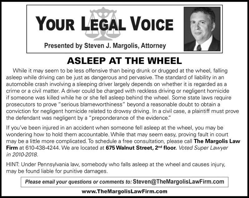 """YOUR LEGAL VOICEPresented by Steven J. Margolis, AttorneyASLEEP AT THE WHEELWhile it may seem to be less offensive than being drunk or drugged at the wheel, fallingasleep while driving can be just as dangerous and pervasive. The standard of liability in anautomobile crash involving a sleeping driver largely depends on whether it is regarded as acrime or a civil matter. A driver could be charged with reckless driving or negligent homicideif someone was killed while he or she fell asleep behind the wheel. Some state laws requireprosecutors to prove """"serious blameworthiness"""" beyond a reasonable doubt to obtain aconviction for negligent homicide related to drowsy driving. In a civil case, a plaintiff must provethe defendant was negligent by a """"preponderance of the evidence.""""If you've been injured in an accident when someone fell asleep at the wheel, you may bewondering how to hold them accountable. While that may seem easy, proving fault in courtmay be a little more complicated. To schedule a free consultation, please call The Margolis LawFirm at 610-438-4244. We are located at 675 Walnut Street, 2nd floor. Voted Super Lawyerin 2010-2018.HINT: Under Pennsylvania law, somebody who falls asleep at the wheel and causes injury,may be found liable for punitive damages.Please email your questions or comments to: Steven@TheMargolisLawFirm.comwww.TheMargolisLawFirm.com YOUR LEGAL VOICE Presented by Steven J. Margolis, Attorney ASLEEP AT THE WHEEL While it may seem to be less offensive than being drunk or drugged at the wheel, falling asleep while driving can be just as dangerous and pervasive. The standard of liability in an automobile crash involving a sleeping driver largely depends on whether it is regarded as a crime or a civil matter. A driver could be charged with reckless driving or negligent homicide if someone was killed while he or she fell asleep behind the wheel. Some state laws require prosecutors to prove """"serious blameworthiness"""" beyond a reasonable doubt to obta"""