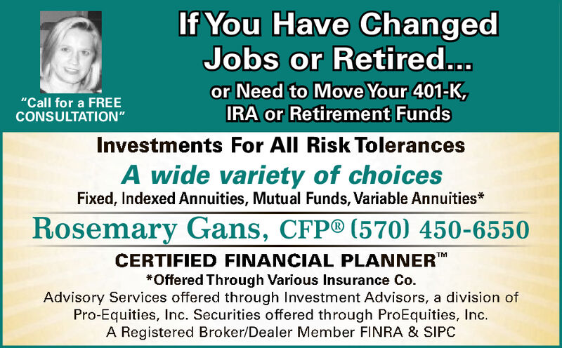 """If You Have ChangedJobs or Retired...or Need to Move Your 401-K,IRA or Retirement Funds""""Call for a FREECONSULTATION""""Investments For All Risk TolerancesA wide variety of choicesFixed, Indexed Annuities, Mutual Funds, Variable Annuities*Rosemary Gans, CFP® (570) 450-6550CERTIFIED FINANCIAL PLANNERTM*Offered Through Various Insurance Co.Advisory Services offered through Investment Advisors, a division ofPro-Equities, Inc. Securities offered through ProEquities, IncA Registered Broker/Dealer Member FINRA & SIPC If You Have Changed Jobs or Retired... or Need to Move Your 401-K, IRA or Retirement Funds """"Call for a FREE CONSULTATION"""" Investments For All Risk Tolerances A wide variety of choices Fixed, Indexed Annuities, Mutual Funds, Variable Annuities* Rosemary Gans, CFP® (570) 450-6550 CERTIFIED FINANCIAL PLANNER TM *Offered Through Various Insurance Co. Advisory Services offered through Investment Advisors, a division of Pro-Equities, Inc. Securities offered through ProEquities, Inc A Registered Broker/Dealer Member FINRA & SIPC"""