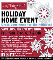 ...of Things PastHOLIDAYHOME EVENTDress your home for the holidays!SAVE 10% ON EVERYTHINGFri. - Sun. Dec. 6, 7 & 8thMirrors, Lighting, Glass & Crystal, Silver & China,Candlesticks, Votives, Platters, Candy Bowls,Wine Glasses, Decanters ...Everything to make your home sparkle!Come for peppermint hot chocolate& visit our new jewelry gift boutique!Toronto's Largest Consignment Showroomfor Luxury Home Furnishings & DecorFri 10-5 | Sat & Sun 10-6416-256-9256185 Bridgeland Avenue, Toronto  5 Minutes from Yorkdale Mall ...of Things Past HOLIDAY HOME EVENT Dress your home for the holidays! SAVE 10% ON EVERYTHING Fri. - Sun. Dec. 6, 7 & 8th Mirrors, Lighting, Glass & Crystal, Silver & China, Candlesticks, Votives, Platters, Candy Bowls, Wine Glasses, Decanters ... Everything to make your home sparkle! Come for peppermint hot chocolate & visit our new jewelry gift boutique! Toronto's Largest Consignment Showroom for Luxury Home Furnishings & Decor Fri 10-5 | Sat & Sun 10-6 416-256-9256 185 Bridgeland Avenue, Toronto  5 Minutes from Yorkdale Mall