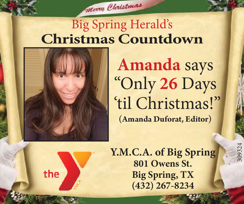 "Merry ChristmasBig Spring Herald'sChristmas CountdownAmanda says""Only 26 Days'til Christmas!""(Amanda Duforat, Editor)Y.M.C.A. of Big Spring801 Owens St.theBig Spring, TX(432) 267-8234YMCA309324 Merry Christmas Big Spring Herald's Christmas Countdown Amanda says ""Only 26 Days 'til Christmas!"" (Amanda Duforat, Editor) Y.M.C.A. of Big Spring 801 Owens St. the Big Spring, TX (432) 267-8234 YMCA 309324"