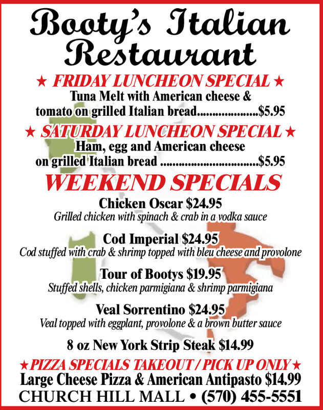 Booty's ItalianRestaurant* FRIDAY LUNCHEON SPECIAL *Tuna Melt with American cheese &tomato on grilled Italian bread. .$5.95* SATURDAY LUNCHEON SPECIAL *Ham, egg and American cheeseon grilled Italian breadWEEKEND SPECIALS.$5.95Chicken Oscar $24.95Grilled chicken with spinach & crab in a vodka sauceCod Imperial $24.95Cod stuffed with crab & shrimp topped with bleu cheese and provoloneTour of Bootys $19.95Stuffed shells, chicken parmigiana & shrimp parmigianaVeal Sorrentino $24.95Veal topped with eggplant, provolone & a brown butter sauce8 oz New York Strip Steak $14.99*PIZZA SPECIALS TAKEOUT/PICK UP ONLY*Large Cheese Pizza & American Antipasto $14.99CHURCH HILL MALL  (570) 455-5551 Booty's Italian Restaurant * FRIDAY LUNCHEON SPECIAL * Tuna Melt with American cheese & tomato on grilled Italian bread. .$5.95 * SATURDAY LUNCHEON SPECIAL * Ham, egg and American cheese on grilled Italian bread WEEKEND SPECIALS .$5.95 Chicken Oscar $24.95 Grilled chicken with spinach & crab in a vodka sauce Cod Imperial $24.95 Cod stuffed with crab & shrimp topped with bleu cheese and provolone Tour of Bootys $19.95 Stuffed shells, chicken parmigiana & shrimp parmigiana Veal Sorrentino $24.95 Veal topped with eggplant, provolone & a brown butter sauce 8 oz New York Strip Steak $14.99 *PIZZA SPECIALS TAKEOUT/PICK UP ONLY* Large Cheese Pizza & American Antipasto $14.99 CHURCH HILL MALL  (570) 455-5551