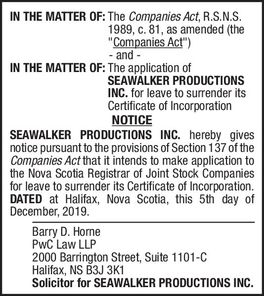 """IN THE MATTER OF: The Companies Act, R.S.N.S.1989, c. 81, as amended (the""""Companies Act"""")- and -IN THE MATTER OF: The application ofSEAWALKER PRODUCTIONSINC. for leave to surrender itsCertificate of IncorporationNOTICESEAWALKER PRODUCTIONS INC. hereby givesnotice pursuant to the provisions of Section 137 of theCompanies Act that it intends to make application tothe Nova Scotia Registrar of Joint Stock Companiesfor leave to surrender its Certificate of Incorporation.DATED at Halifax, Nova Scotia, this 5th day ofDecember, 2019.Barry D. HornePwC Law LLP2000 Barrington Street, Suite 1101-CHalifax, NS B3J 3K1Solicitor for SEAWALKER PRODUCTIONS INC. IN THE MATTER OF: The Companies Act, R.S.N.S. 1989, c. 81, as amended (the """"Companies Act"""") - and - IN THE MATTER OF: The application of SEAWALKER PRODUCTIONS INC. for leave to surrender its Certificate of Incorporation NOTICE SEAWALKER PRODUCTIONS INC. hereby gives notice pursuant to the provisions of Section 137 of the Companies Act that it intends to make application to the Nova Scotia Registrar of Joint Stock Companies for leave to surrender its Certificate of Incorporation. DATED at Halifax, Nova Scotia, this 5th day of December, 2019. Barry D. Horne PwC Law LLP 2000 Barrington Street, Suite 1101-C Halifax, NS B3J 3K1 Solicitor for SEAWALKER PRODUCTIONS INC."""
