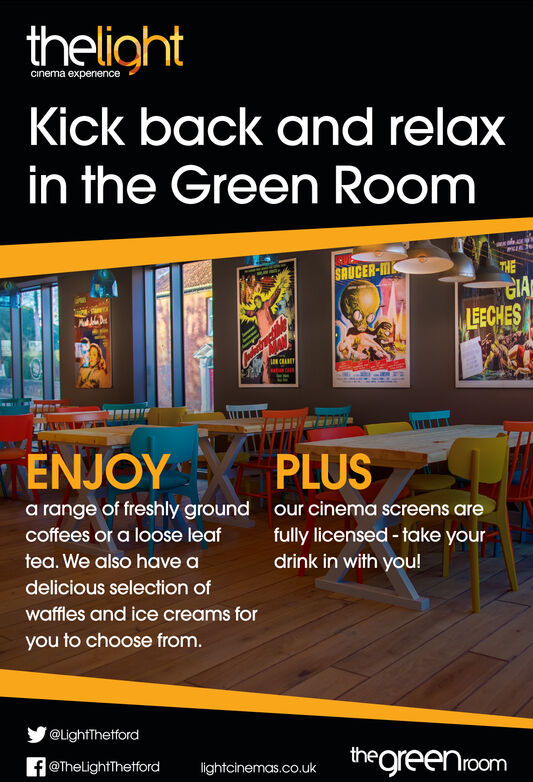thelightcinema expenenceKick back and relaxin the Green RoomTHESAUCER-MGIALEECHESCRANEENJOYPLUSa range of freshly groundour cinema screens arefully licensed-take yourcoffees or a loose leaftea. We also have adrink in with you!delicious selection ofwaffles and ice creams foryou to choose from.@LightThetfordthegreenroomf@TheLightThetfordlightcinemas.co.uk thelight cinema expenence Kick back and relax in the Green Room THE SAUCER-M GIA LEECHES CRANE ENJOY PLUS a range of freshly ground our cinema screens are fully licensed-take your coffees or a loose leaf tea. We also have a drink in with you! delicious selection of waffles and ice creams for you to choose from. @LightThetford thegreenroom f@TheLightThetford lightcinemas.co.uk