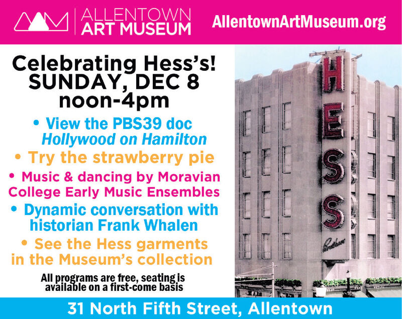  ALLENTOWNART MUSEUMAllentownArtMuseum.orgCelebrating Hess's!SUNDAY, DEC 8noon-4pm View the PBS39 docHollywood on HamiltonTry the strawberry pie Music & dancing by MoravianCollege Early Music Ensembles Dynamic conversation withhistorian Frank Whalen See the Hess garmentsin the Museum's collectionAll programs are free, seating isavailable on a first-come basis31 North Fifth Street, Allentown  ALLENTOWN ART MUSEUM AllentownArtMuseum.org Celebrating Hess's! SUNDAY, DEC 8 noon-4pm  View the PBS39 doc Hollywood on Hamilton Try the strawberry pie  Music & dancing by Moravian College Early Music Ensembles  Dynamic conversation with historian Frank Whalen  See the Hess garments in the Museum's collection All programs are free, seating is available on a first-come basis 31 North Fifth Street, Allentown
