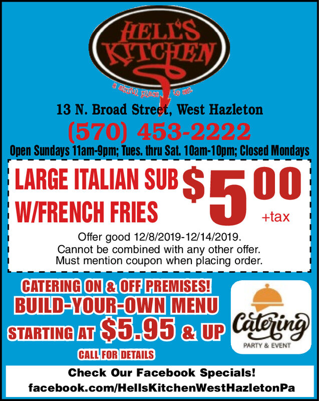 FELL'SKITCHEN13 N. Broad Street, West Hazleton(570) 453-2222Open Sundays 11am-9pm; Tues. thru Sat. 10am-10pm; Closed MondaysLARGE ITALIAN SUB S0$5 00W/FRENCH FRIES+taxOffer good 12/8/2019-12/14/2019.Cannot be combined with any other offer.Must mention coupon when placing order.CATERING ON &OFF PREMISES!BUILD-YOUR-OWN MENUSTARTING AT $5.95& UP CateingPARTY & EVENTCALL FOR DETAILSCheck Our Facebook Specials!facebook.com/HellsKitchenWest Hazi etonPa FELL'S KITCHEN 13 N. Broad Street, West Hazleton (570) 453-2222 Open Sundays 11am-9pm; Tues. thru Sat. 10am-10pm; Closed Mondays LARGE ITALIAN SUB S 0 $5 00 W/FRENCH FRIES +tax Offer good 12/8/2019-12/14/2019. Cannot be combined with any other offer. Must mention coupon when placing order. CATERING ON &OFF PREMISES! BUILD-YOUR-OWN MENU STARTING AT $5.95& UP Cateing PARTY & EVENT CALL FOR DETAILS Check Our Facebook Specials! facebook.com/HellsKitchenWest Hazi etonPa