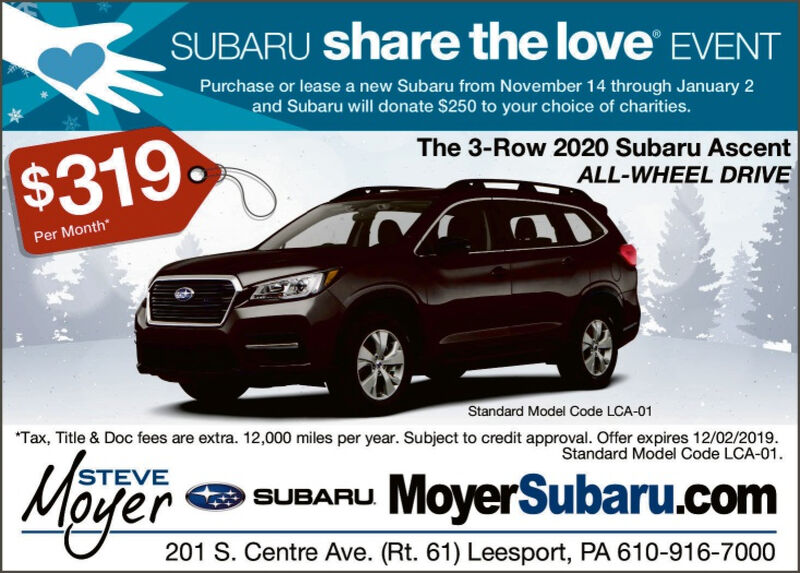 SUBARU share the love EVENTPurchase or lease a new Subaru from November 14 through January 2and Subaru will donate $250 to your choice of charities.The 3-Row 2020 Subaru AscentALL-WHEEL DRIVE$319Per MonthStandard Model Code LCA-01Tax, Title & Doc fees are extra. 12,000 miles per year. Subject to credit approval. Offer expires 12/02/2019Standard Model Code LCA-01STEVESUBARU MoyerSubaru.comer201 S. Centre Ave. (Rt. 61) Leesport, PA 610-916-7000 SUBARU share the love EVENT Purchase or lease a new Subaru from November 14 through January 2 and Subaru will donate $250 to your choice of charities. The 3-Row 2020 Subaru Ascent ALL-WHEEL DRIVE $319 Per Month Standard Model Code LCA-01 Tax, Title & Doc fees are extra. 12,000 miles per year. Subject to credit approval. Offer expires 12/02/2019 Standard Model Code LCA-01 STEVE SUBARU MoyerSubaru.com er 201 S. Centre Ave. (Rt. 61) Leesport, PA 610-916-7000