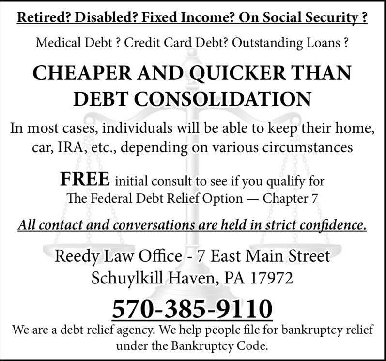 Retired? Disabled? Fixed Income? On Social Security?Medical Debt? Credit Card Debt? Outstanding Loans?CHEAPER AND QUICKER THANDEBT CONSOLIDATIONIn most cases, individuals will be able to keep their home,car, IRA, etc., depending on various circumstancesFREE initial consult to see if you qualify forThe Federal Debt Relief Option Chapter 7All contact and conversations are held in strict confidenceReedy Law Office - 7 East Main StreetSchuylkill Haven, PA 17972570-385-9110We are a debt relief agency. We help people file for bankruptcy reliefunder the Bankruptcy Code. Retired? Disabled? Fixed Income? On Social Security? Medical Debt? Credit Card Debt? Outstanding Loans? CHEAPER AND QUICKER THAN DEBT CONSOLIDATION In most cases, individuals will be able to keep their home, car, IRA, etc., depending on various circumstances FREE initial consult to see if you qualify for The Federal Debt Relief Option Chapter 7 All contact and conversations are held in strict confidence Reedy Law Office - 7 East Main Street Schuylkill Haven, PA 17972 570-385-9110 We are a debt relief agency. We help people file for bankruptcy relief under the Bankruptcy Code.